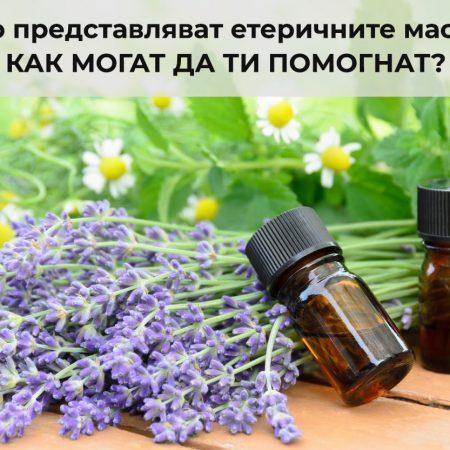 Какво представляват етеричните масла и как могат да ви помогнат?